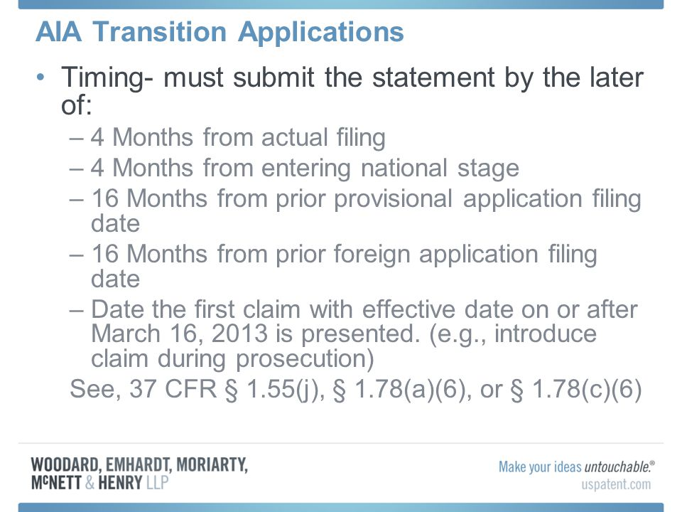 AIA Transition Applications Timing- must submit the statement by the later of: –4 Months from actual filing –4 Months from entering national stage –16 Months from prior provisional application filing date –16 Months from prior foreign application filing date –Date the first claim with effective date on or after March 16, 2013 is presented.