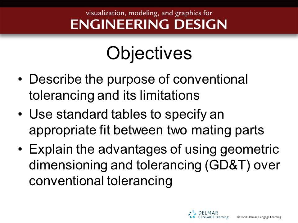 Objectives Describe the purpose of conventional tolerancing and its limitations Use standard tables to specify an appropriate fit between two mating p