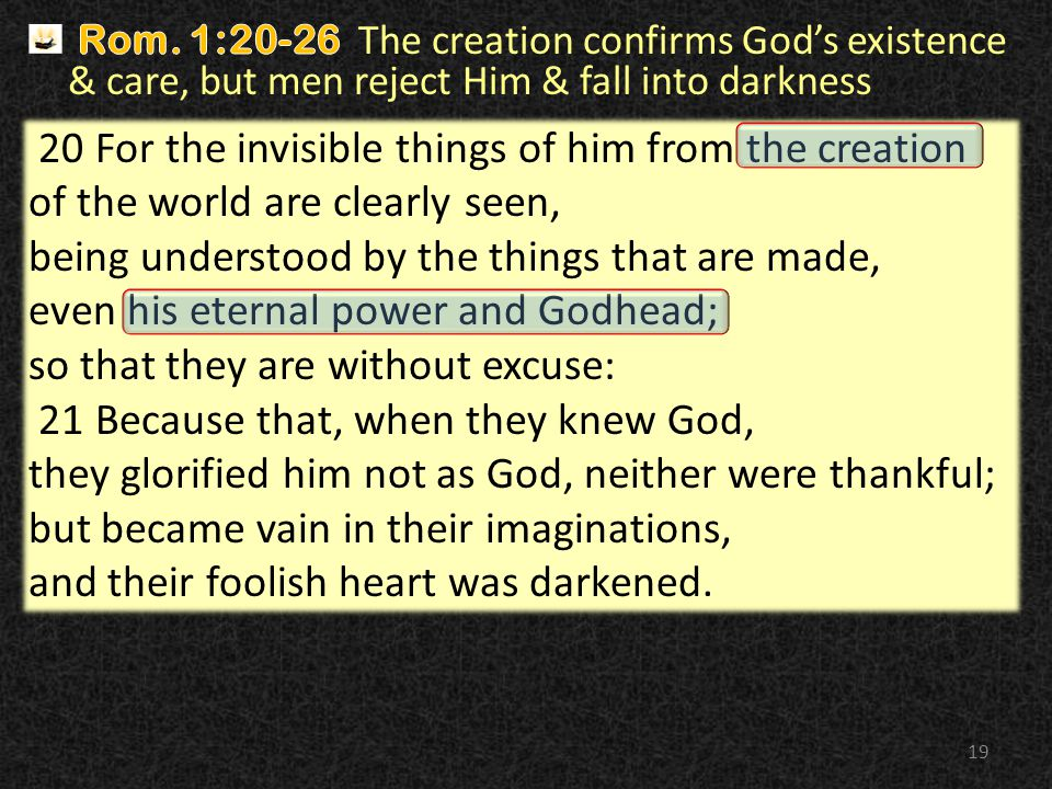 19 20 For the invisible things of him from the creation of the world are clearly seen, being understood by the things that are made, even his eternal power and Godhead; so that they are without excuse: 21 Because that, when they knew God, they glorified him not as God, neither were thankful; but became vain in their imaginations, and their foolish heart was darkened.