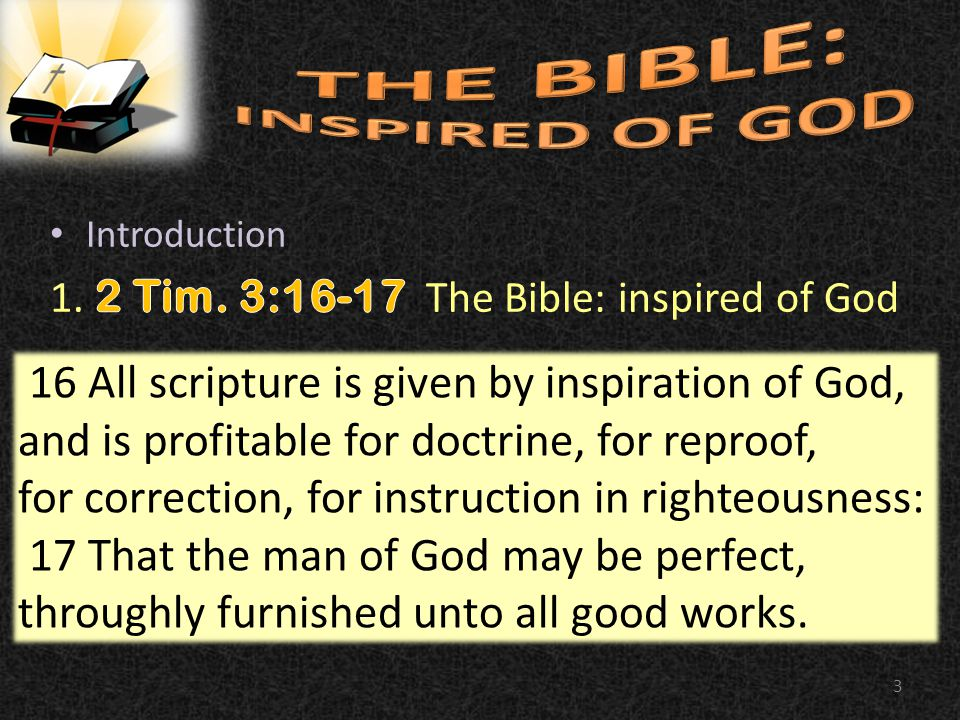 3 16 All scripture is given by inspiration of God, and is profitable for doctrine, for reproof, for correction, for instruction in righteousness: 17 That the man of God may be perfect, throughly furnished unto all good works.