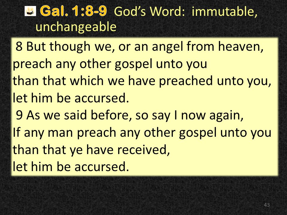43 8 But though we, or an angel from heaven, preach any other gospel unto you than that which we have preached unto you, let him be accursed.