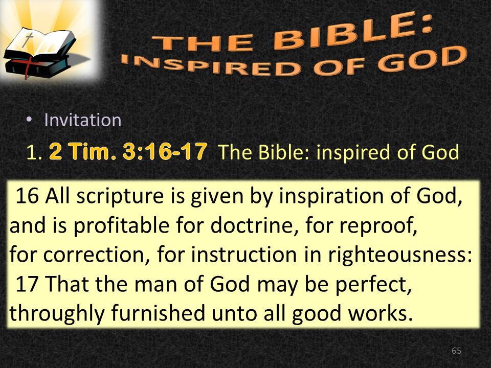 65 16 All scripture is given by inspiration of God, and is profitable for doctrine, for reproof, for correction, for instruction in righteousness: 17 That the man of God may be perfect, throughly furnished unto all good works.