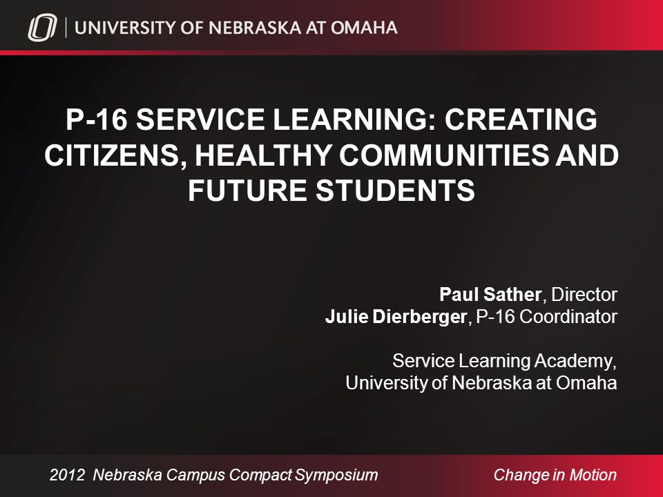 UNIVERSITY OF NEBRASKA AT OMAHA Comprehensive doctoral/research metropolitan university in University of Nebraska system ~16,000 Undergraduate and graduate students Service Learning Academy began in 1999, grew from 7 classes to over 120 in all colleges P-16 Initiative began 5 years ago Community Engagement Center: 2013