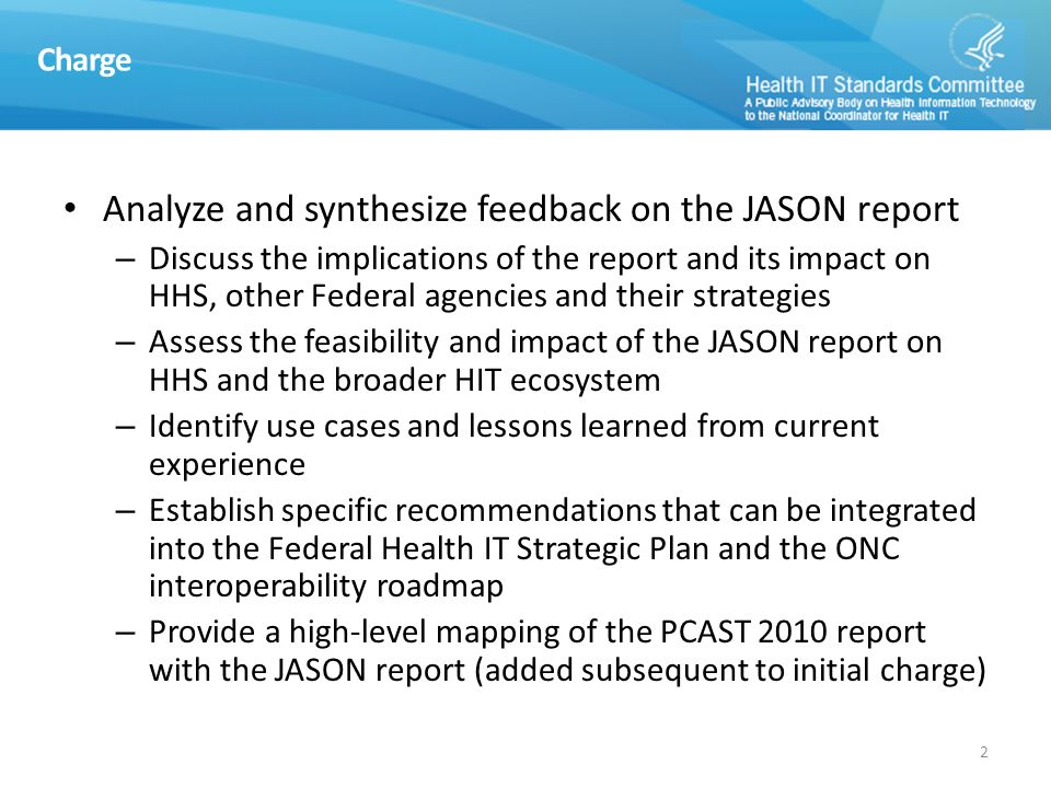 Charge Analyze and synthesize feedback on the JASON report – Discuss the implications of the report and its impact on HHS, other Federal agencies and their strategies – Assess the feasibility and impact of the JASON report on HHS and the broader HIT ecosystem – Identify use cases and lessons learned from current experience – Establish specific recommendations that can be integrated into the Federal Health IT Strategic Plan and the ONC interoperability roadmap – Provide a high-level mapping of the PCAST 2010 report with the JASON report (added subsequent to initial charge) 2