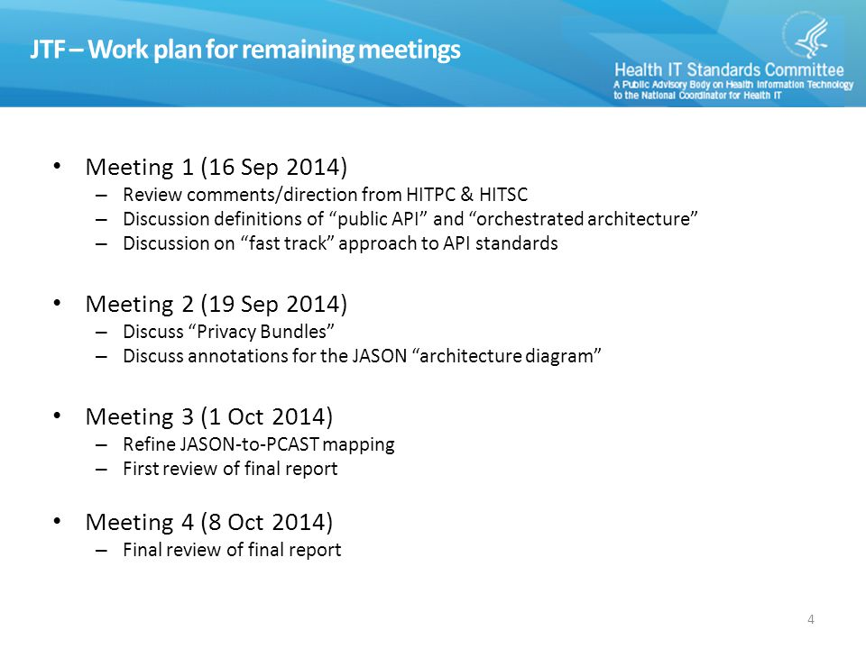 JTF – Work plan for remaining meetings Meeting 1 (16 Sep 2014) – Review comments/direction from HITPC & HITSC – Discussion definitions of public API and orchestrated architecture – Discussion on fast track approach to API standards Meeting 2 (19 Sep 2014) – Discuss Privacy Bundles – Discuss annotations for the JASON architecture diagram Meeting 3 (1 Oct 2014) – Refine JASON-to-PCAST mapping – First review of final report Meeting 4 (8 Oct 2014) – Final review of final report 4
