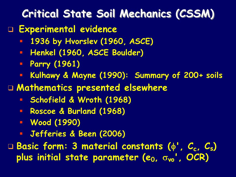 Critical State Soil Mechanics (CSSM)  Experimental evidence  1936 by Hvorslev (1960, ASCE)  Henkel (1960, ASCE Boulder)  Parry (1961)  Kulhawy & Mayne (1990): Summary of 200+ soils  Mathematics presented elsewhere  Schofield & Wroth (1968)  Roscoe & Burland (1968)  Wood (1990)  Jefferies & Been (2006)  Basic form: 3 material constants (  , C c, C s ) plus initial state parameter (e 0,  vo , OCR)
