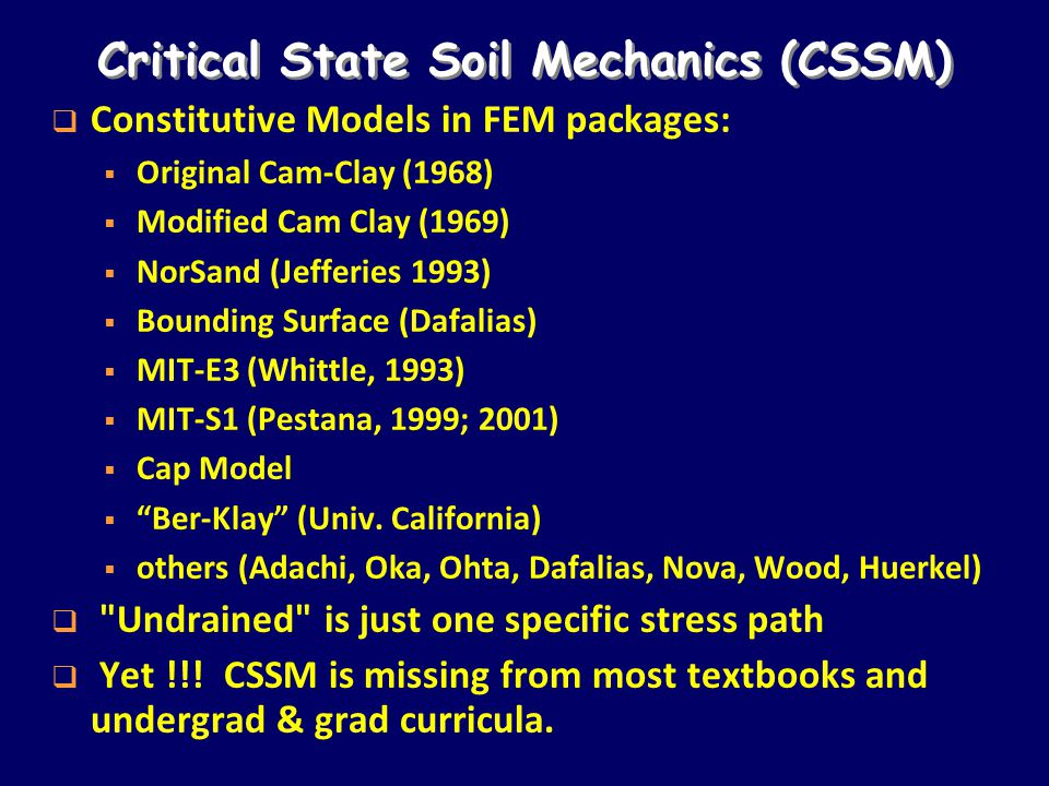 Critical State Soil Mechanics (CSSM)  Constitutive Models in FEM packages:  Original Cam-Clay (1968)  Modified Cam Clay (1969)  NorSand (Jefferies 1993)  Bounding Surface (Dafalias)  MIT-E3 (Whittle, 1993)  MIT-S1 (Pestana, 1999; 2001)  Cap Model  Ber-Klay (Univ.