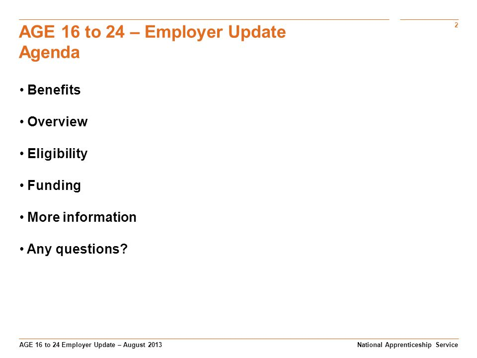 2 AGE 16 to 24 Employer Update – August 2013 AGE 16 to 24 – Employer Update Agenda National Apprenticeship Service Benefits Overview Eligibility Funding More information Any questions