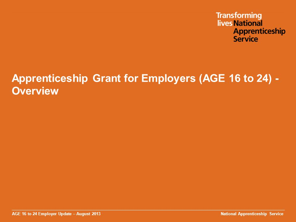 AGE 16 to 24 Employer Update – August 2013 Apprenticeship Grant for Employers (AGE 16 to 24) - Overview National Apprenticeship Service