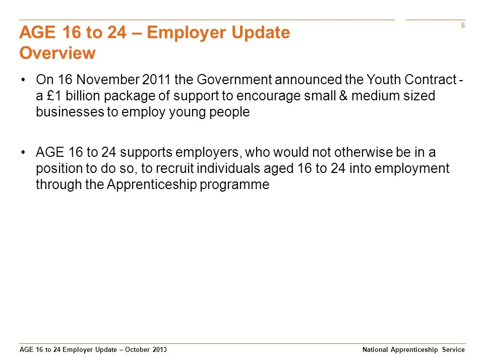 6 AGE 16 to 24 Employer Update – October 2013 AGE 16 to 24 – Employer Update Overview National Apprenticeship Service On 16 November 2011 the Government announced the Youth Contract - a £1 billion package of support to encourage small & medium sized businesses to employ young people AGE 16 to 24 supports employers, who would not otherwise be in a position to do so, to recruit individuals aged 16 to 24 into employment through the Apprenticeship programme