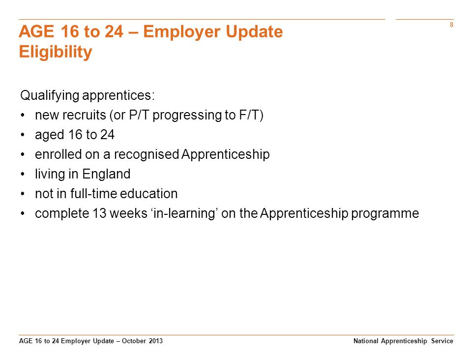 8 AGE 16 to 24 Employer Update – October 2013 AGE 16 to 24 – Employer Update Eligibility National Apprenticeship Service Qualifying apprentices: new recruits (or P/T progressing to F/T) aged 16 to 24 enrolled on a recognised Apprenticeship living in England not in full-time education complete 13 weeks 'in-learning' on the Apprenticeship programme