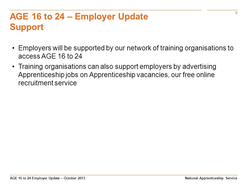 9 AGE 16 to 24 Employer Update – October 2013 AGE 16 to 24 – Employer Update Support National Apprenticeship Service Employers will be supported by our network of training organisations to access AGE 16 to 24 Training organisations can also support employers by advertising Apprenticeship jobs on Apprenticeship vacancies, our free online recruitment service
