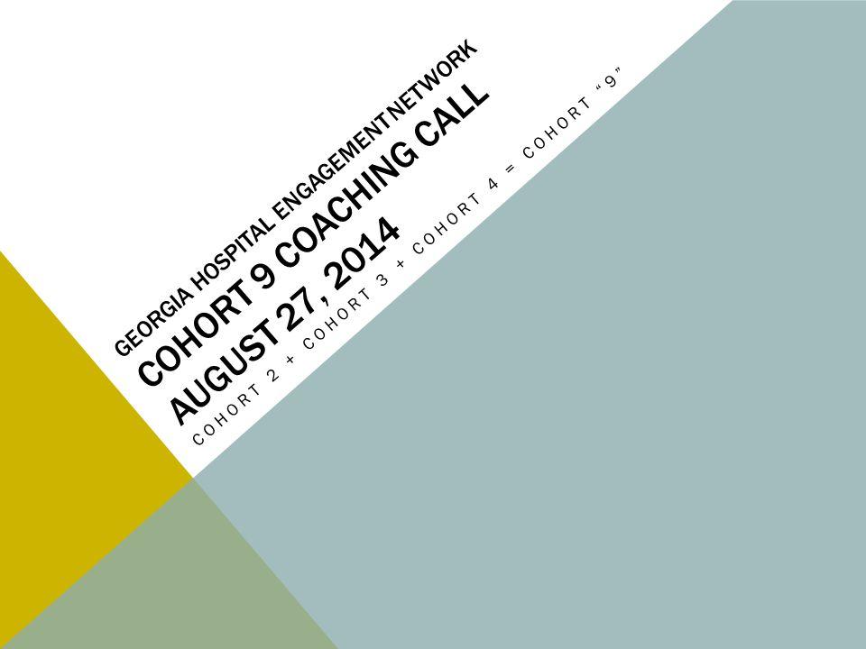 GEORGIA HOSPITAL ENGAGEMENT NETWORK COHORT 9 COACHING CALL AUGUST 27, 2014 COHORT 2 + COHORT 3 + COHORT 4 = COHORT 9