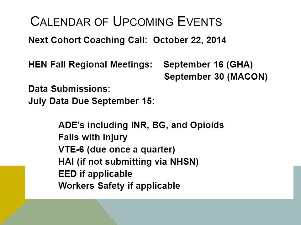 C ALENDAR OF U PCOMING E VENTS Next Cohort Coaching Call: October 22, 2014 HEN Fall Regional Meetings: September 16 (GHA) September 30 (MACON) Data Submissions: July Data Due September 15: ADE's including INR, BG, and Opioids Falls with injury VTE-6 (due once a quarter) HAI (if not submitting via NHSN) EED if applicable Workers Safety if applicable