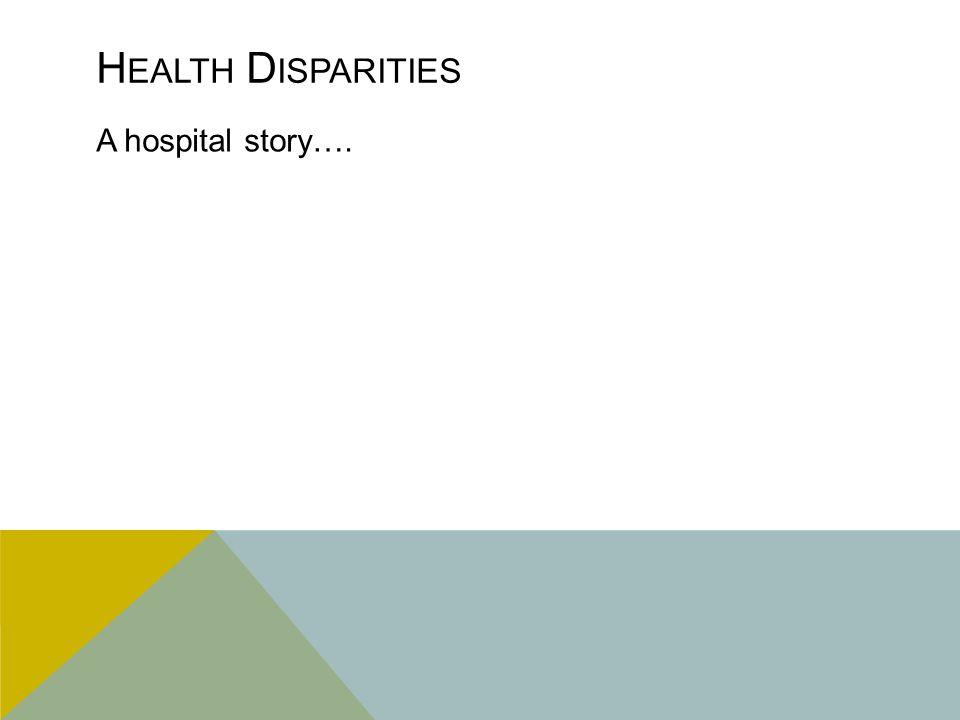 H EALTH D ISPARITIES A hospital story….