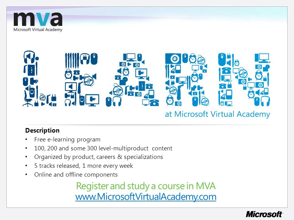 Register and study a course in MVA www.MicrosoftVirtualAcademy.com www.MicrosoftVirtualAcademy.com Description Free e-learning program 100, 200 and some 300 level-multiproduct content Organized by product, careers & specializations 5 tracks released, 1 more every week Online and offline components