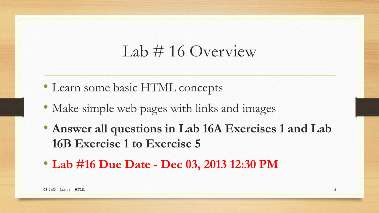 Lab # 16 Overview Learn some basic HTML concepts Make simple web pages with links and images Answer all questions in Lab 16A Exercises 1 and Lab 16B Exercise 1 to Exercise 5 Lab #16 Due Date - Dec 03, 2013 12:30 PM 3CS 1150 – Lab 16 – HTML