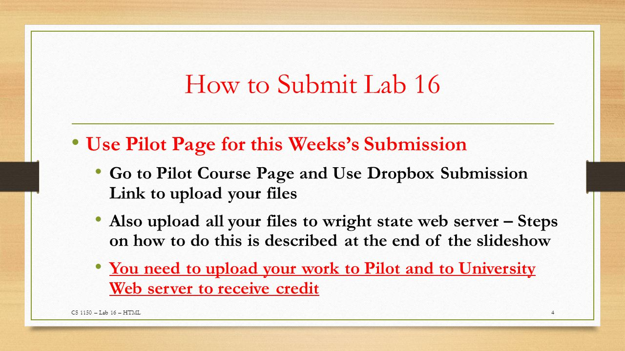 How to Submit Lab 16 Use Pilot Page for this Weeks's Submission Go to Pilot Course Page and Use Dropbox Submission Link to upload your files Also upload all your files to wright state web server – Steps on how to do this is described at the end of the slideshow You need to upload your work to Pilot and to University Web server to receive credit 4CS 1150 – Lab 16 – HTML