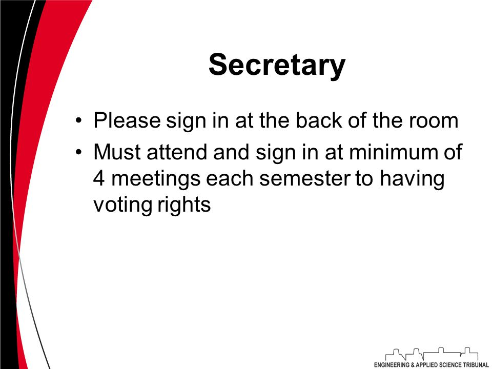 Secretary Please sign in at the back of the room Must attend and sign in at minimum of 4 meetings each semester to having voting rights