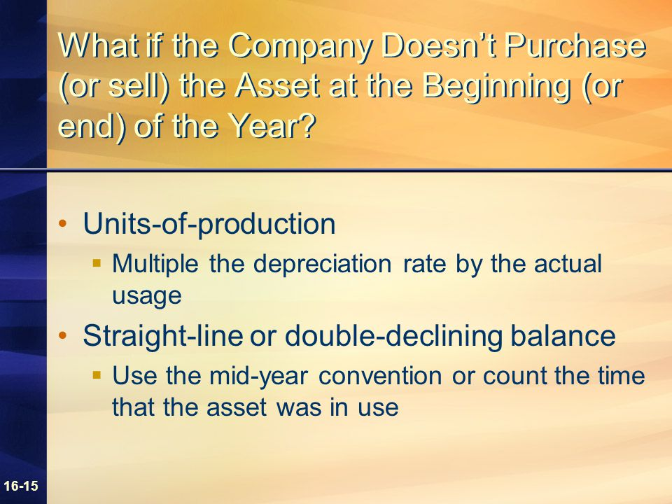 16-15 What if the Company Doesn't Purchase (or sell) the Asset at the Beginning (or end) of the Year? Units-of-production  Multiple the depreciation