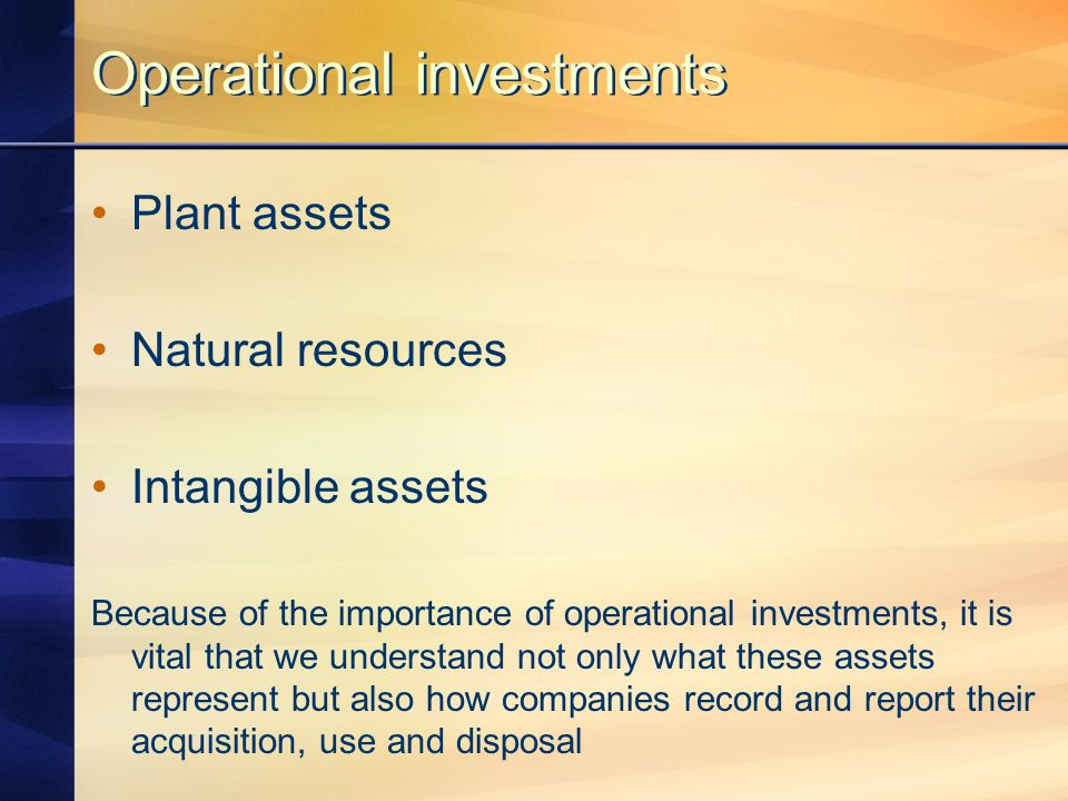 Operational investments Plant assets Natural resources Intangible assets Because of the importance of operational investments, it is vital that we understand not only what these assets represent but also how companies record and report their acquisition, use and disposal