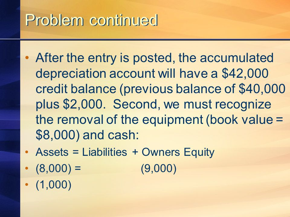 Problem continued After the entry is posted, the accumulated depreciation account will have a $42,000 credit balance (previous balance of $40,000 plus $2,000.
