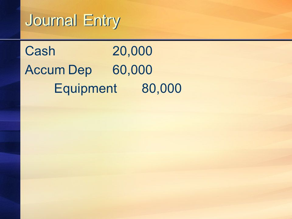 Journal Entry Cash20,000 Accum Dep60,000 Equipment80,000
