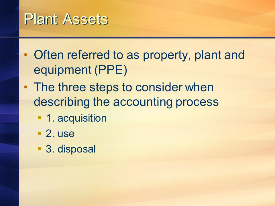 Plant Assets Often referred to as property, plant and equipment (PPE) The three steps to consider when describing the accounting process  1. acquisit