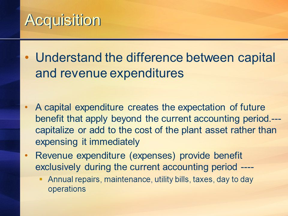 Acquisition Understand the difference between capital and revenue expenditures A capital expenditure creates the expectation of future benefit that ap