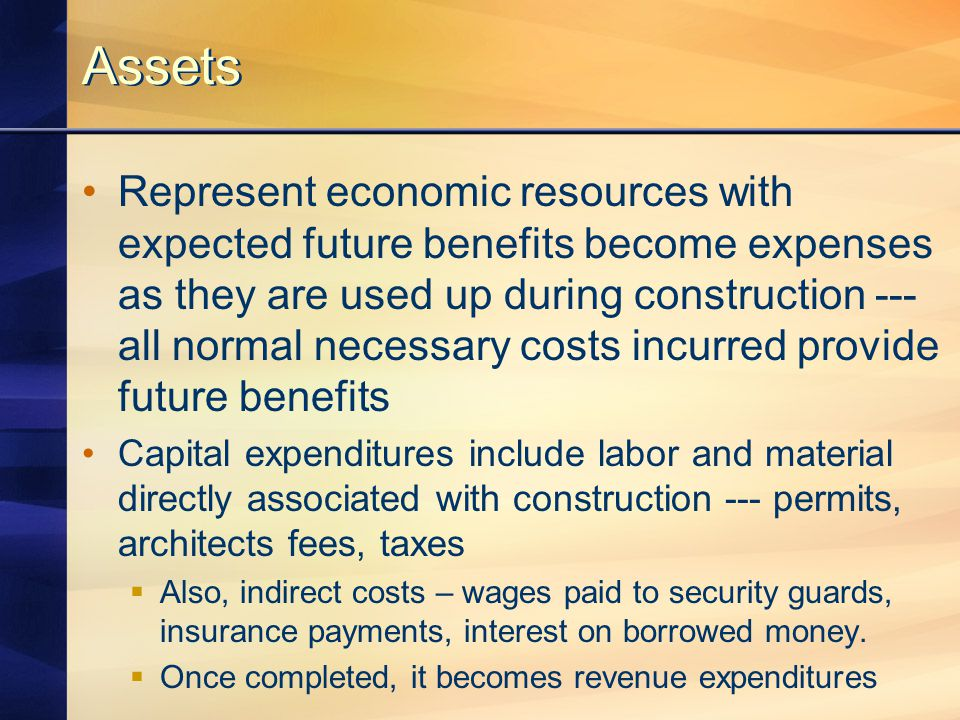 Assets Represent economic resources with expected future benefits become expenses as they are used up during construction --- all normal necessary costs incurred provide future benefits Capital expenditures include labor and material directly associated with construction --- permits, architects fees, taxes  Also, indirect costs – wages paid to security guards, insurance payments, interest on borrowed money.