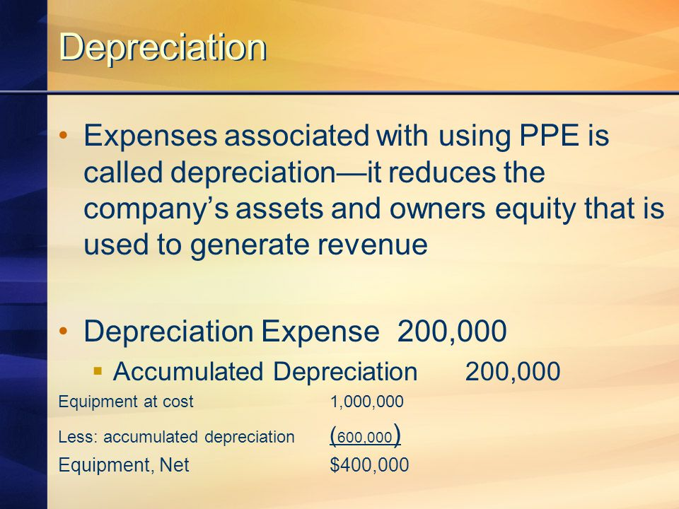 Depreciation Expenses associated with using PPE is called depreciation—it reduces the company's assets and owners equity that is used to generate reve