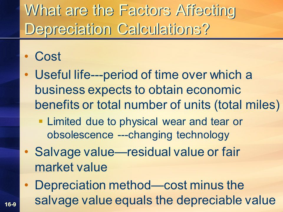 16-9 What are the Factors Affecting Depreciation Calculations? Cost Useful life---period of time over which a business expects to obtain economic bene