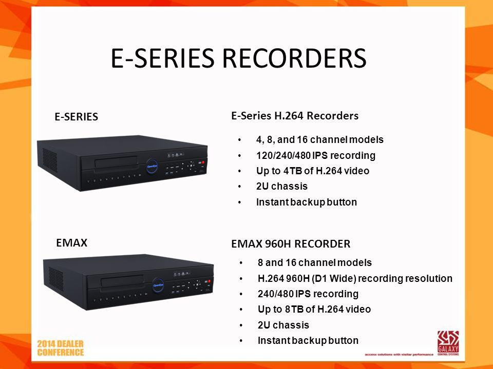 E-SERIES RECORDERS 4, 8, and 16 channel models 120/240/480 IPS recording Up to 4TB of H.264 video 2U chassis Instant backup button E-Series H.264 Reco