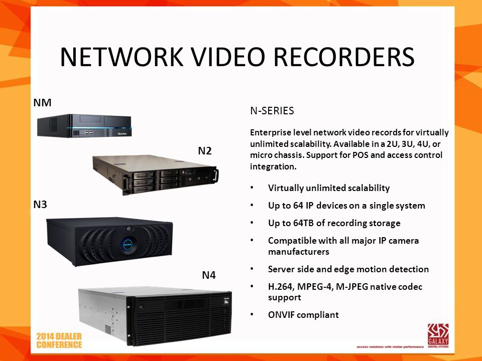 NETWORK VIDEO RECORDERS Virtually unlimited scalability Up to 64 IP devices on a single system Up to 64TB of recording storage Compatible with all maj