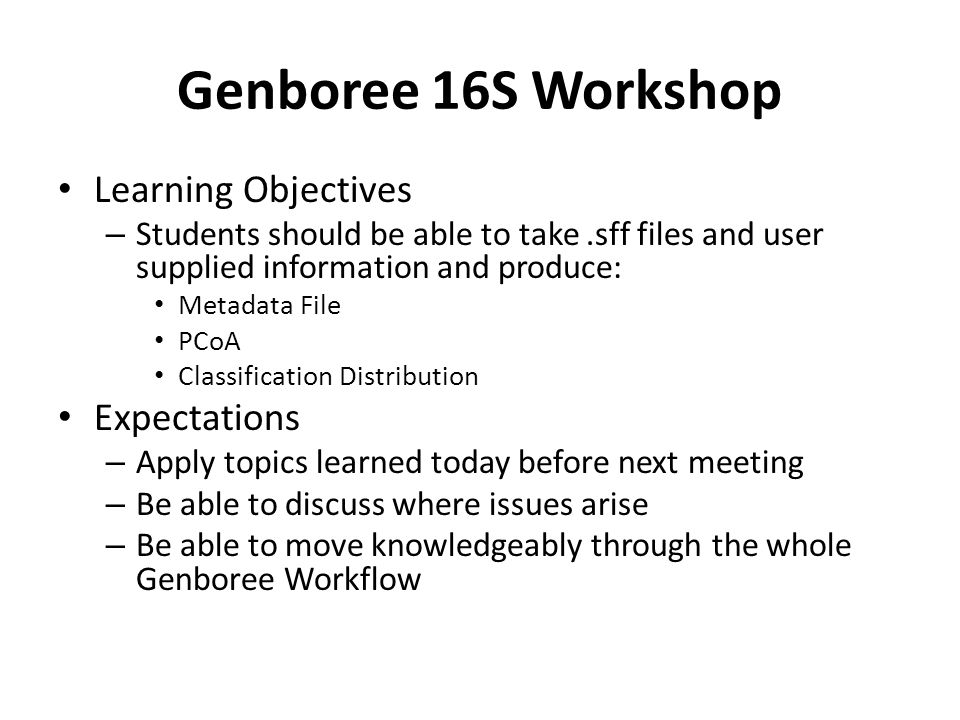 Genboree 16S Workshop Learning Objectives – Students should be able to take.sff files and user supplied information and produce: Metadata File PCoA Classification Distribution Expectations – Apply topics learned today before next meeting – Be able to discuss where issues arise – Be able to move knowledgeably through the whole Genboree Workflow