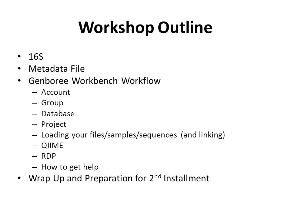 Workshop Outline 16S Metadata File Genboree Workbench Workflow – Account – Group – Database – Project – Loading your files/samples/sequences (and linking) – QIIME – RDP – How to get help Wrap Up and Preparation for 2 nd Installment