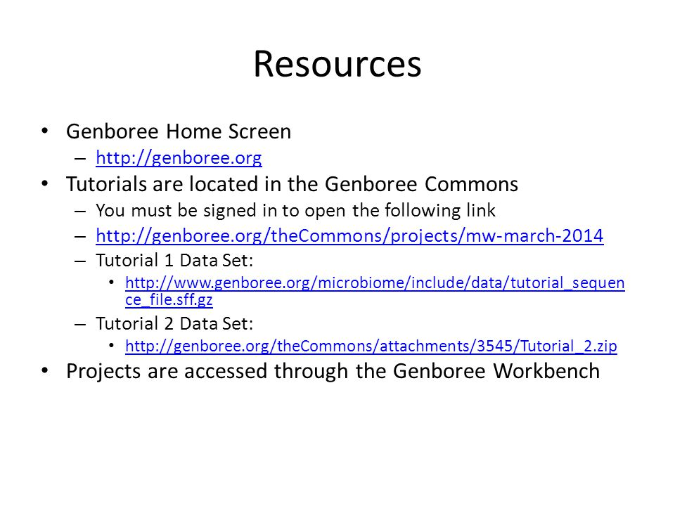 Resources Genboree Home Screen – http://genboree.org http://genboree.org Tutorials are located in the Genboree Commons – You must be signed in to open the following link – http://genboree.org/theCommons/projects/mw-march-2014 http://genboree.org/theCommons/projects/mw-march-2014 – Tutorial 1 Data Set: http://www.genboree.org/microbiome/include/data/tutorial_sequen ce_file.sff.gz http://www.genboree.org/microbiome/include/data/tutorial_sequen ce_file.sff.gz – Tutorial 2 Data Set: http://genboree.org/theCommons/attachments/3545/Tutorial_2.zip Projects are accessed through the Genboree Workbench