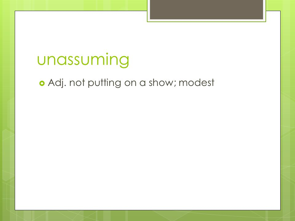 unassuming  Adj. not putting on a show; modest