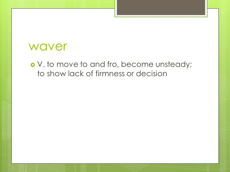waver  V. to move to and fro, become unsteady; to show lack of firmness or decision