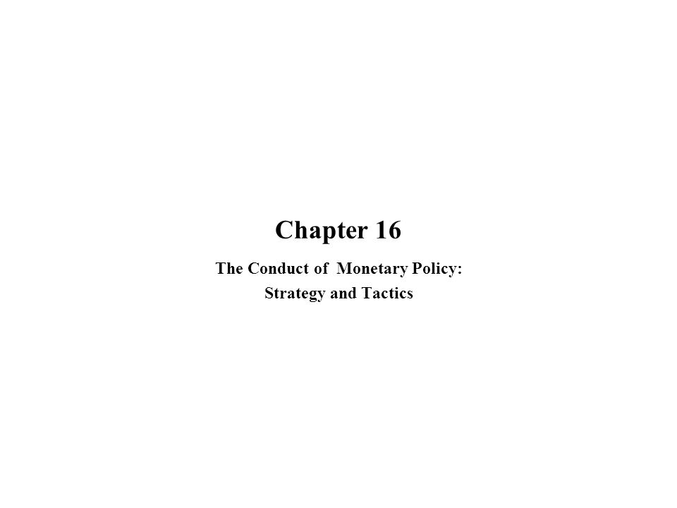 Chapter 16 The Conduct of Monetary Policy: Strategy and Tactics
