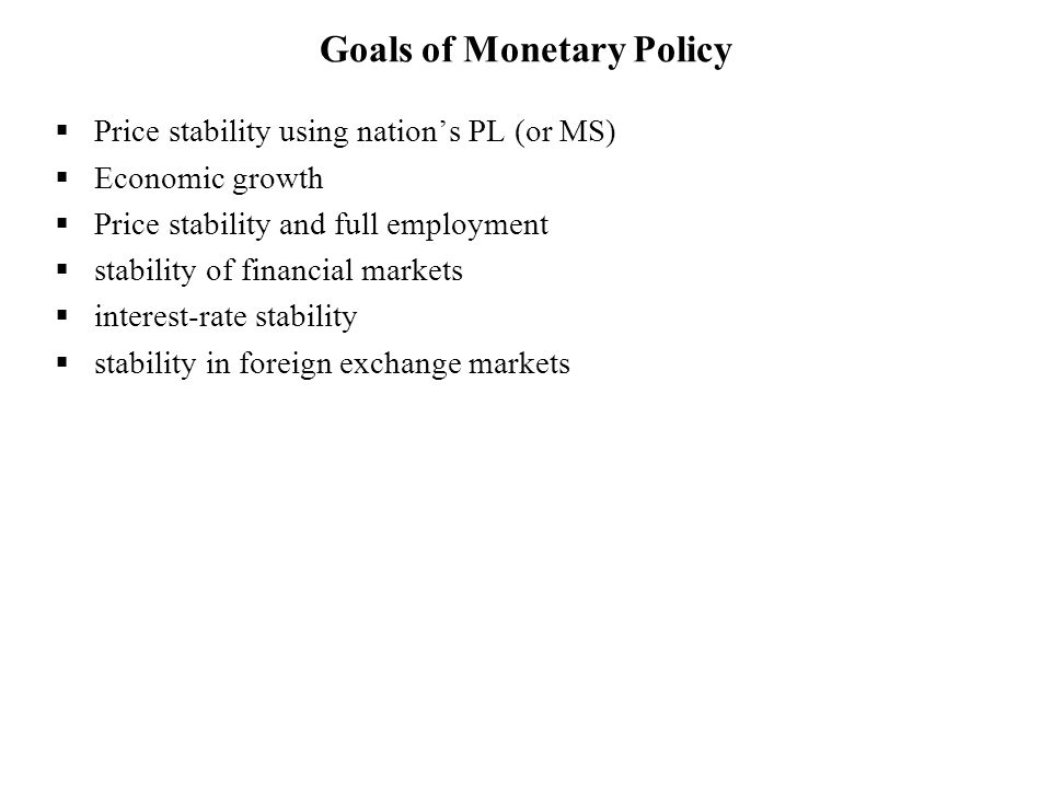  Price stability using nation's PL (or MS)  Economic growth  Price stability and full employment  stability of financial markets  interest-rate stability  stability in foreign exchange markets Goals of Monetary Policy