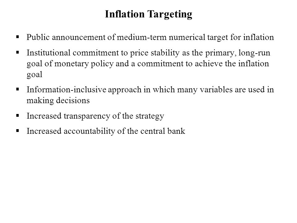  Public announcement of medium-term numerical target for inflation  Institutional commitment to price stability as the primary, long-run goal of monetary policy and a commitment to achieve the inflation goal  Information-inclusive approach in which many variables are used in making decisions  Increased transparency of the strategy  Increased accountability of the central bank Inflation Targeting