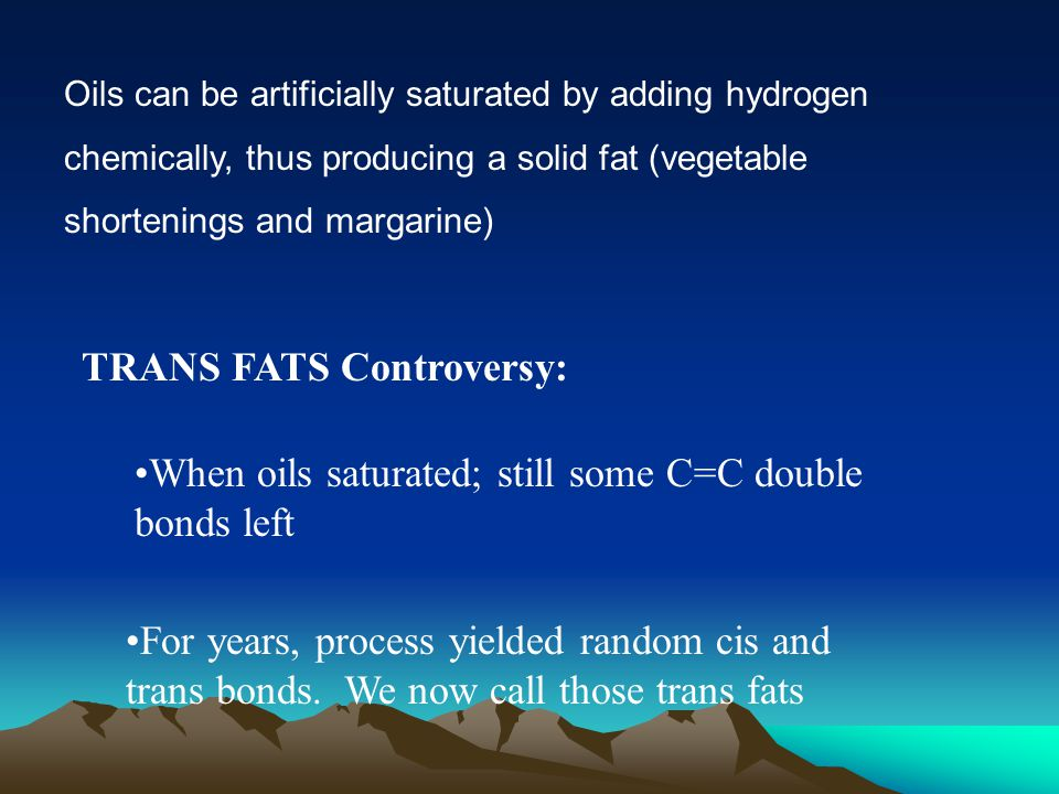 Oils can be artificially saturated by adding hydrogen chemically, thus producing a solid fat (vegetable shortenings and margarine) TRANS FATS Controversy: When oils saturated; still some C=C double bonds left For years, process yielded random cis and trans bonds.