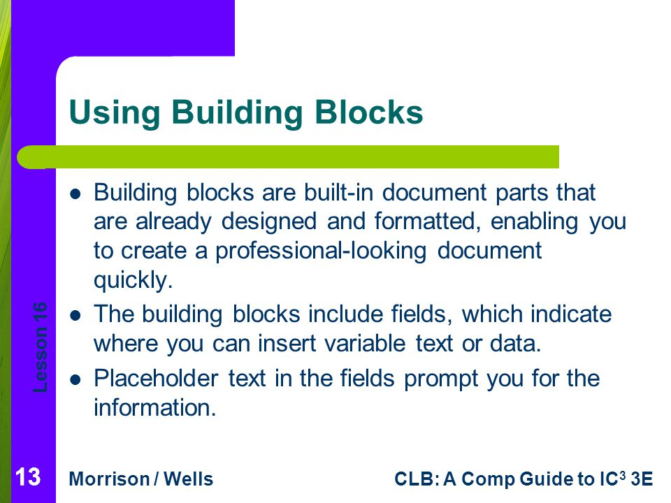 Lesson 16 Morrison / WellsCLB: A Comp Guide to IC 3 3E 13 Using Building Blocks Building blocks are built-in document parts that are already designed
