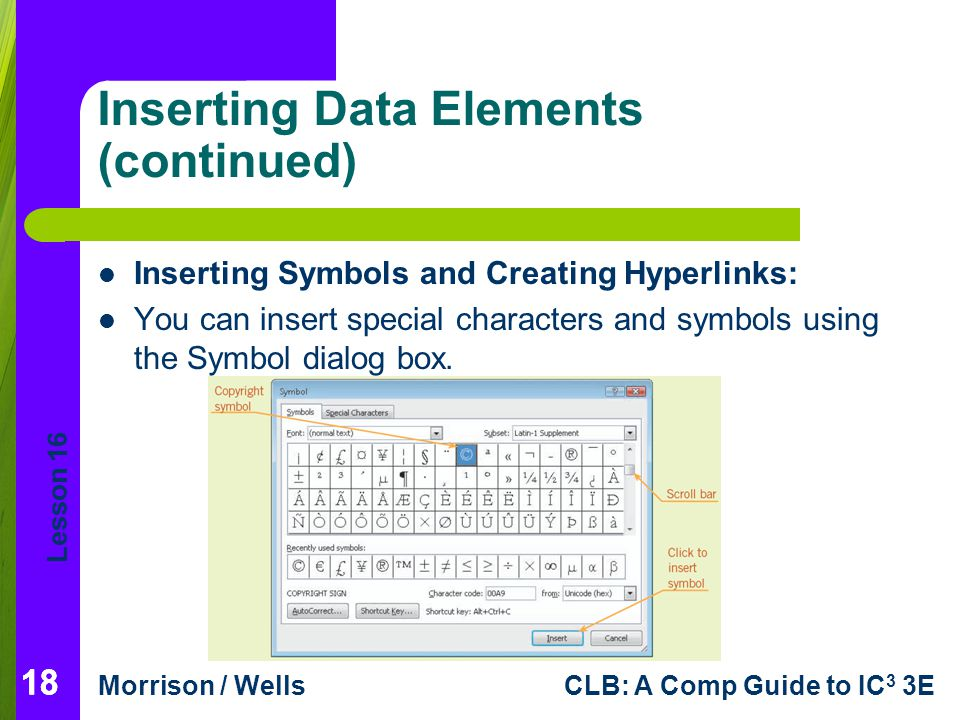 Lesson 16 Morrison / WellsCLB: A Comp Guide to IC 3 3E 18 Inserting Data Elements (continued) Inserting Symbols and Creating Hyperlinks: You can inser