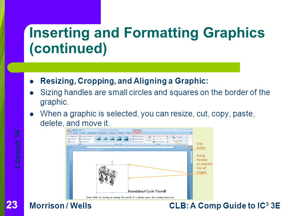 Lesson 16 Morrison / WellsCLB: A Comp Guide to IC 3 3E 23 Inserting and Formatting Graphics (continued) Resizing, Cropping, and Aligning a Graphic: Si