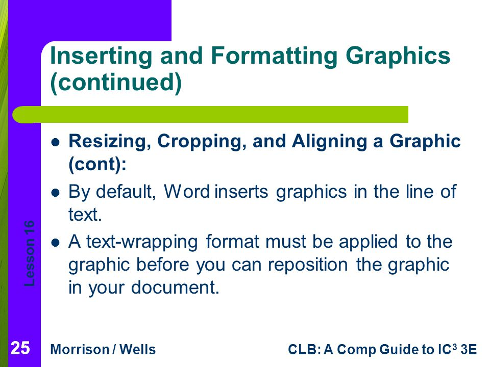 Lesson 16 Morrison / WellsCLB: A Comp Guide to IC 3 3E 25 Inserting and Formatting Graphics (continued) Resizing, Cropping, and Aligning a Graphic (co