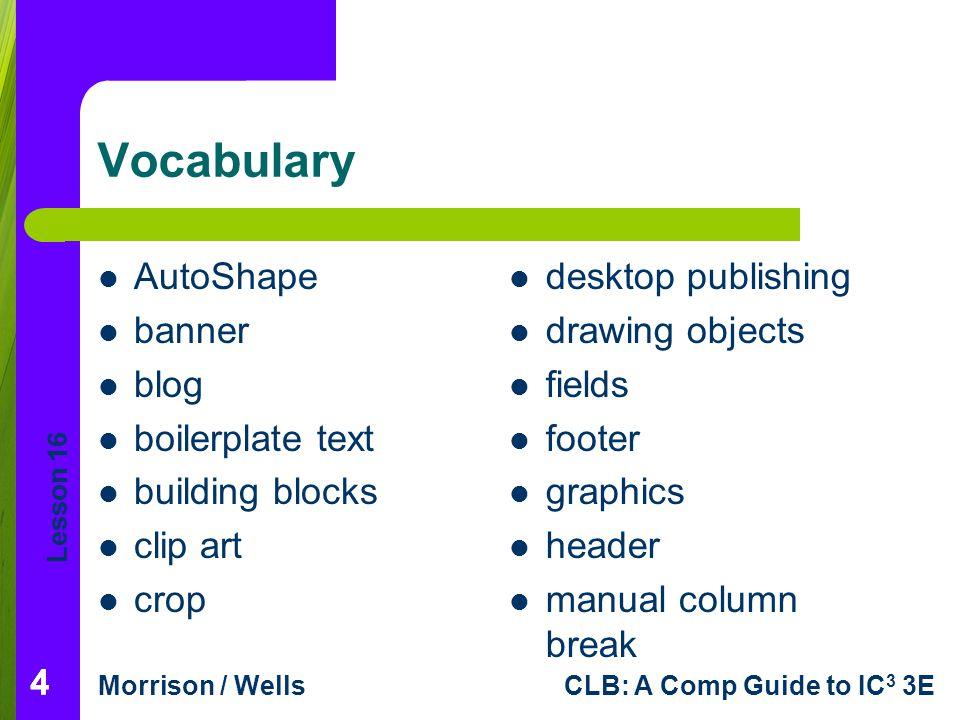 Lesson 16 Morrison / WellsCLB: A Comp Guide to IC 3 3E 444 Vocabulary AutoShape banner blog boilerplate text building blocks clip art crop desktop pub