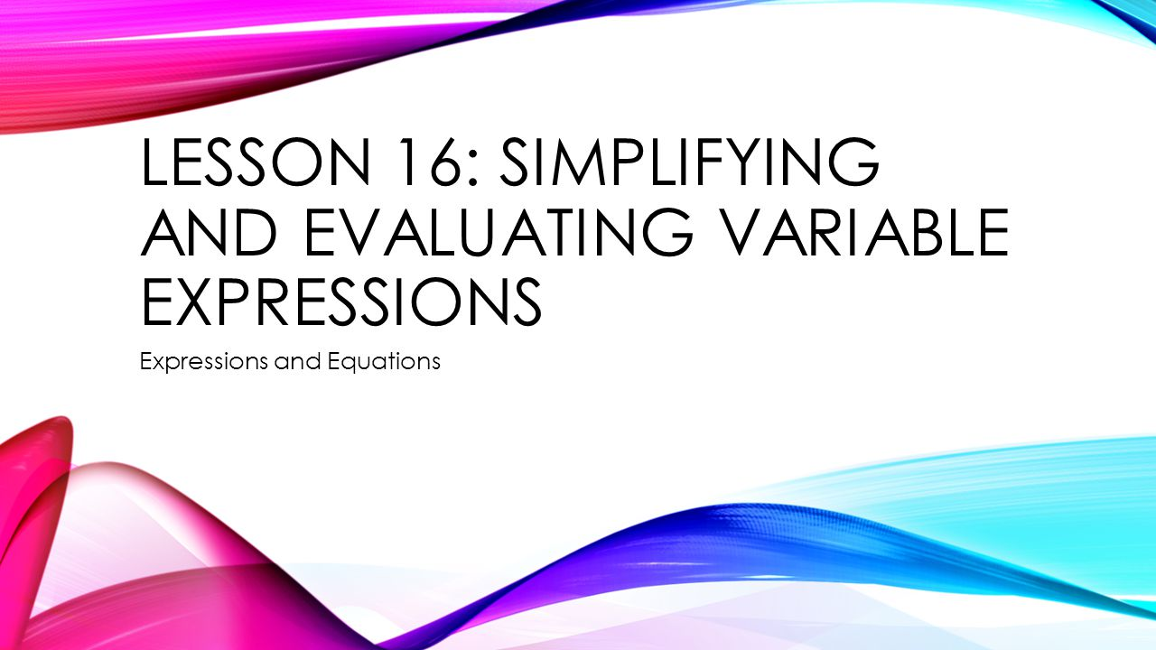 LESSON 16: SIMPLIFYING AND EVALUATING VARIABLE EXPRESSIONS Expressions and Equations