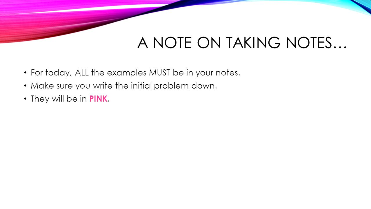 A NOTE ON TAKING NOTES… For today, ALL the examples MUST be in your notes.